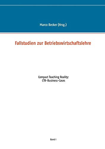 Fallstudien zur Betriebswirtschaftslehre - Band 1: Compact Teaching Reality: CTR-Business-Cases