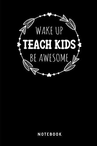 Preisvergleich Produktbild Wake Up Teach Kids Be Awesome Notebook: Liniertes Notizbuch für Lehrer Journal - Tagebuch,  Notizbuch und Taschenbuch für Männer und Frauen