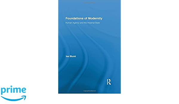Foundations of Modernity: Human Agency and the Imperial State (Routledge Studies in Modern History)