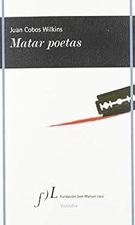 Matar poetas par  Juan Cobos Wilkins