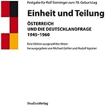 Einheit und Teilung: Österreich und die Deutschlandfrage 1945-1960. Eine Edition ausgewählter Akten. Festgabe für Rolf Steininger zum 70. Geburtstag
