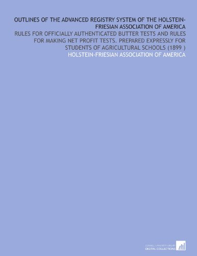 Outlines of the Advanced Registry System of the Holstein-Friesian Association of America: Rules for Officially Authenticated Butter Tests and Rules ... for Students of Agricultural Schools (1899 ) por Holstein-Friesian Association of America