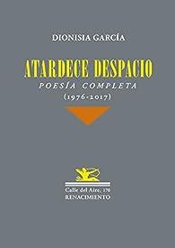 Atardece despacio: Poesía completa par Dionisia García