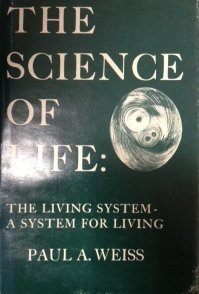 The science of life: The living system--a system for living by Paul A Weiss (1973-08-02)