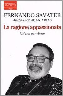 La ragione appassionata. Fernando Savater dialoga con Juan Arias