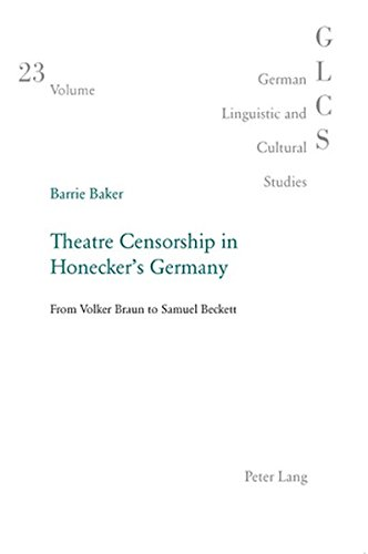 Theatre Censorship in Honecker's Germany: From Volker Braun to Samuel Beckett (German Linguistic and Cultural Studies, Band 23)