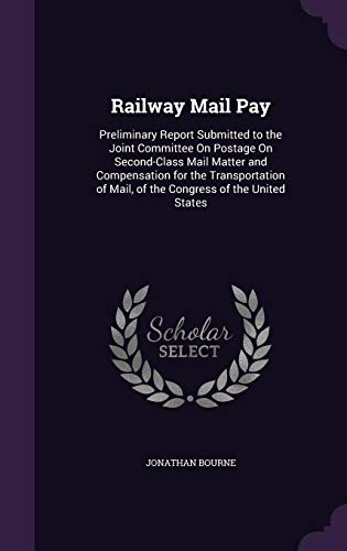 Railway Mail Pay: Preliminary Report Submitted to the Joint Committee On Postage On Second-Class Mail Matter and Compensation for the Transportation of Mail, of the Congress of the United States