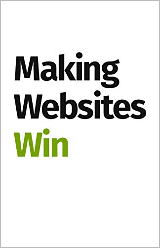 Making Websites Win: Apply the Customer-Centric Methodology That Has Doubled the Sales of Many Leading Websites por Karl Blanks