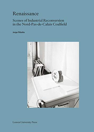 Renaissance: Scenes of Industrial Reconversion in the Nord-Pas-De-Calais Coalfield (Lieven Gevaert,...