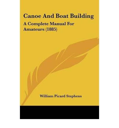 [(Canoe and Boat Building: A Complete Manual for Amateurs (1885))] [Author: William Picard Stephens] published on (February, 2009)