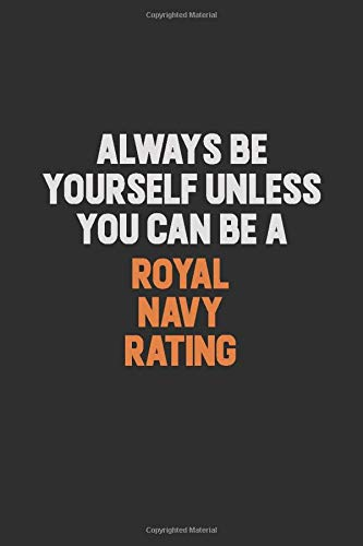 Always Be Yourself Unless You Can Be A Royal Navy Rating: Inspirational life quote blank lined Notebook 6x9 matte finish (X-rating)