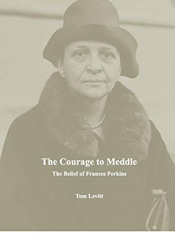 The Courage to Meddle: The Belief of Frances Perkins by [Levitt, Tom]
