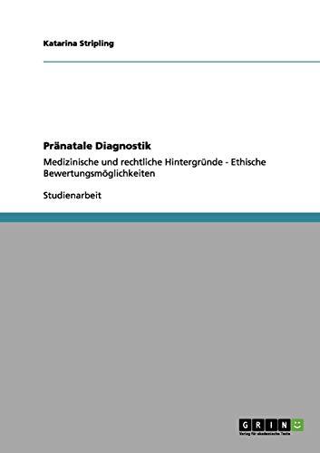 Pränatale Diagnostik: Medizinische und rechtliche Hintergründe - Ethische Bewertungsmöglichkeiten