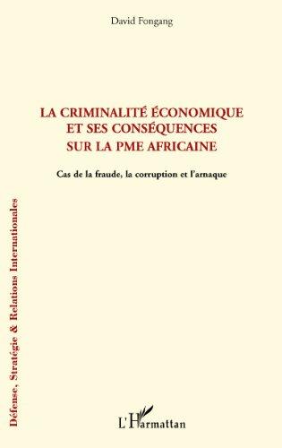 La criminalité économique et ses conséquences sur la PME africaine: Cas de fraude, la corruption et l'arnaque (Défense, Stratégie et Relations Internationales) par DAVID FONGANG