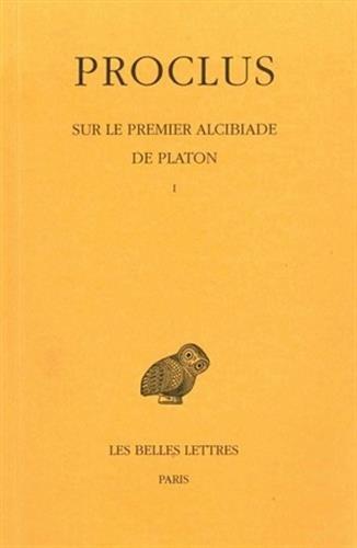 Sur le premier Alcibiade de Platon. Tome I par Proclus