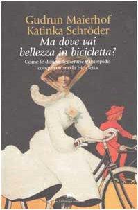 Ma dove vai bellezza in bicicletta? Come le donne, temerarie e intrepide, conquistarono la bicicletta por Gudrun Maierhof