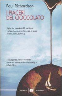I piaceri del cioccolato. Il giro del mondo in 80 tavolette (senza dimenticare cioccolata in tazza, praline, torte, budini.)