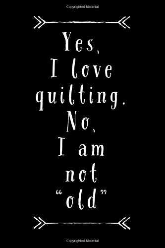 Novelty Knit Shirt (Yes I Love Quilting: No, I Am Not Old - Sarcastic Quilt Humor Novelty Saying, 6x9 Journal Notepad With Lined Pages)