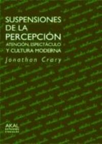 Suspensiones de la percepcion / Suspensions of the Perception: Atencion, espectaculo y cultura moderna / Atencion, Espectaculo Y Cultura Moderna por Jonathan Crary