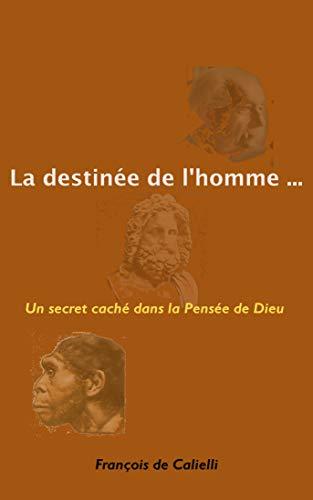 Couverture du livre La destinée de l'homme (essai philosophique): Un secret caché dans la Pensée de Dieu