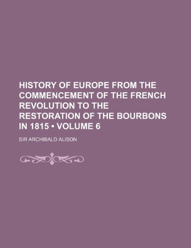 History of Europe From the Commencement of the French Revolution to the Restoration of the Bourbons in 1815 (Volume 6 )