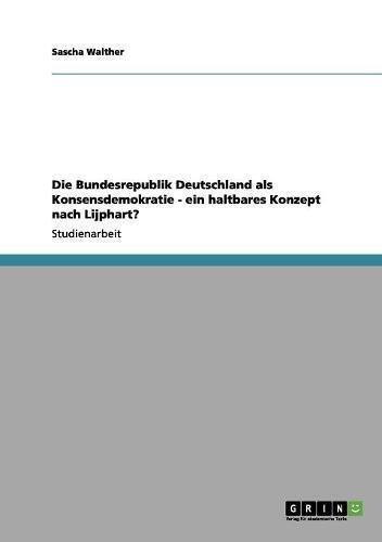 Die Bundesrepublik Deutschland als Konsensdemokratie - ein haltbares Konzept nach Lijphart?