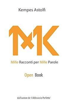 Mille Racconti per Mille Parole (OPEN BOOK): Un Milione di Parole - Il Primo Open Book, Libro Aperto del mondo. Un libro a puntate, 10 racconti a settimana per 100 settimane di [Astolfi, Kempes]