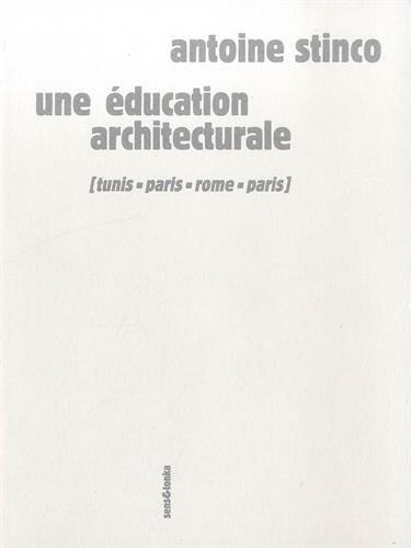 Une éducation architecturale : Tunis, Paris, Rome, Paris par Antoine Stinco