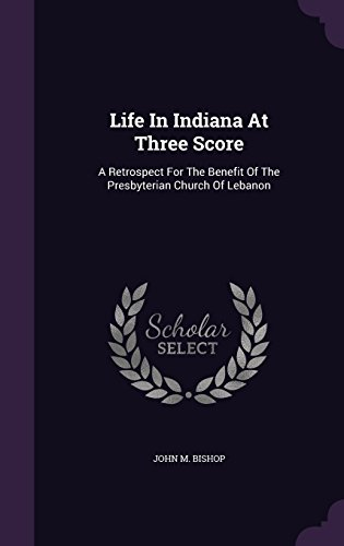 Life In Indiana At Three Score: A Retrospect For The Benefit Of The Presbyterian Church Of Lebanon