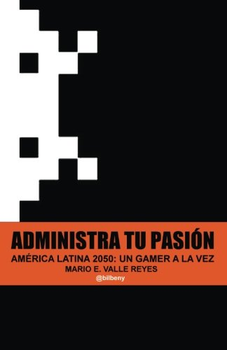 Administra tu Pasion: America Latina 2050 Un Gamer A La Vez por Mario Valle Reyes
