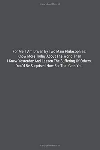 For Me, I Am Driven By Two Main Philosophies: Know More Today About The World Than I Knew Yesterday And Lessen The Suffering Of Others. You'd Be ... Far That Gets You.: Lined Journal Notebook (Of Two Sisters Journal The)