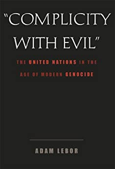 """Complicity With Evil"": The United Nations in the Age of Modern Genocide by [LeBor, Adam]"