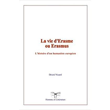 La vie d'Erasme ou Erasmus: L'histoire d'un humaniste européen