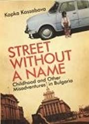 Street without a Name: Childhood and Other Misadventures in Bulgaria by Kapka Kassabova (2008-07-07)