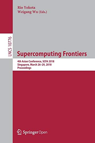 Supercomputing Frontiers: 4th Asian Conference, SCFA 2018, Singapore, March 26-29, 2018, Proceedings (Lecture Notes in Computer Science, Band 10776)