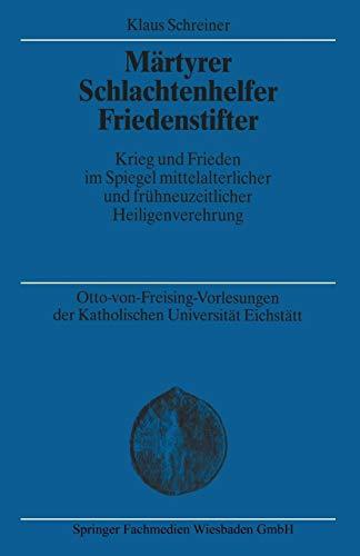 Märtyrer Schlachtenhelfer Friedenstifter: Krieg und Frieden im Spiegel mittelalterlicher und frühneuzeitlicher Heiligenverehrung (Otto-von . . . ... Universität Eichstätt-Ingoldstadt, Band 18)