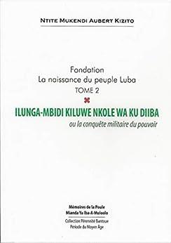Fondation la naissance du peuple Luba Tome 2: Ilunga-Mbidi Kiluwe Nkole wa Ku Diiba  Ou la conquête militaire du pouvoir (French Edition) by [Ntite Mukendi, Aubert ]