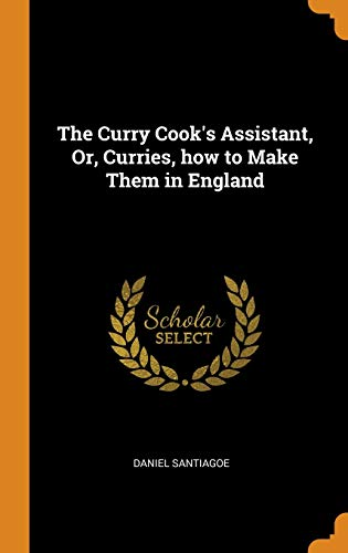 The Curry Cook\'s Assistant, Or, Curries, How to Make Them in England