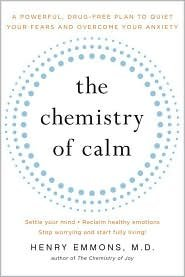 The Chemistry of Calm: A Powerful. Drug-Free Plan to Quiet Your Fears and Overcome Your Anxiety by Henry Emmons
