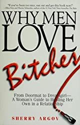 Why Men Love Bitches: From Doormat to Dreamgirl - A Woman's Guide to Holding Her Own in a Relationship by Sherry Argov (2004-01-01)