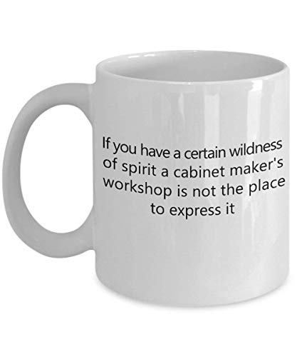 If You Have a Certain Wildness of Spirit, a Cabinet maker's Workshop is not The Place to Express it 11 oz Coffee Mug - A Cabinet Maker Ceramic Cup - Iced Tea Beste Maker