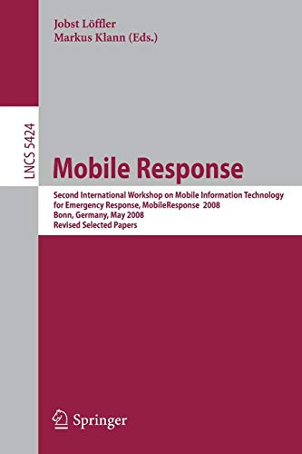 Mobile Response: Second International Workshop on Mobile Information Technology for Emergency Responce 2008, Bonn, Germany, May 29-30, 2008, Revised ... Notes in Computer Science, Band 5424)