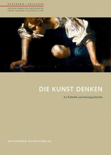 Die Kunst denken: Zu Ästhetik und Kunstgeschichte (Passagen - Deutsches Forum für Kunstgeschichte /Passages - Centre allemand d'histoire de l'art, Band 41)