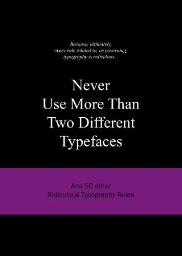 Never Use More Than Two Different Typefaces: And 50 Other Ridiculous Typography Rules (50 Rules) por Anneloes Van Gaalen