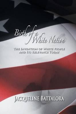 [(Birth of a White Nation : The Invention of White People and Its Relevance Today)] [By (author) Jacqueline Battalora] published on (February, 2013)