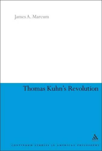 Thomas Kuhn's Revolution: An Historical Philosophy of Science (Continuum Studies in American Philosophy)