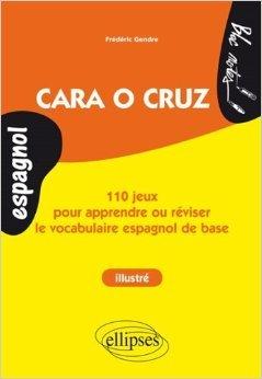 Cara o Cruz 110 Jeux pour Apprendre ou Réviser le Vocabulaire Espagnol de Base Niveau 1 Illustré de Frédéric Gendre ( 5 novembre 2013 )