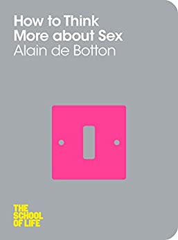 How To Think More About Sex (The School of Life Book 4) by [de Botton, Alain, School of Life, The]