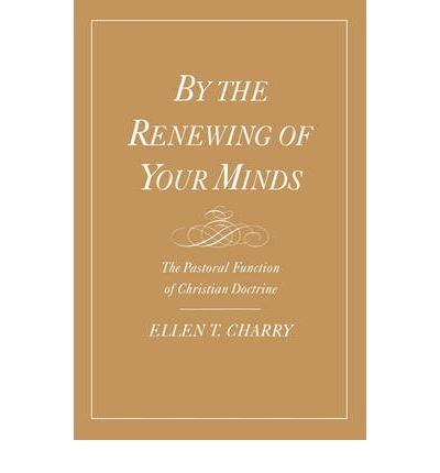 [(By the Renewing of Your Minds: The Pastoral Function of Christian Doctrine)] [Author: Ellen T. Charry] published on (September, 1999)
