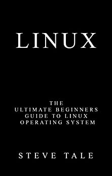 Linux: The Ultimate Beginners Guide to Linux Operating System by [Tale, Steve]